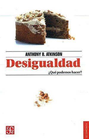 DESIGUALDAD : ¿QUÉ PODEMOS HACER? / ANTHONY B. ATKINSON ; TRADUCCIÓN DE IGNACIO