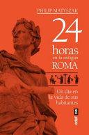 24 HORAS EN LA ANTIGUA ROMA UN DIA EN LA VIDA DE SUS HABITANTES