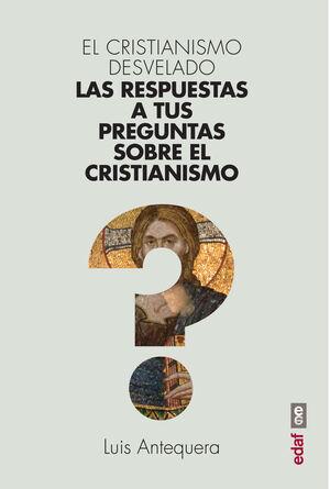 EL CRISTIANISMO DESVELADO. LAS RESPUESTAS A TUS PREGUNTAS SOBRE EL CRISTIANISMO