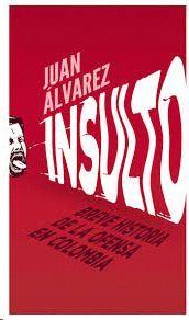 INSULTO : BREVE HISTORIA DE LA OFENSA EN COLOMBIA / JUAN ÁLVAREZ.