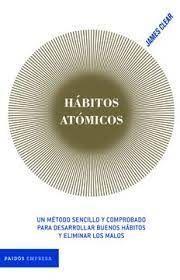 HABITOS ATOMICOS UN METODO SENCILLO Y COMPROBADO PARA DESARROLLAR BUENOS HABITOS Y ELIMINAR LOS MALOS