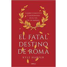 EL FATAL DESTINO DE ROMA. CAMBIO CLIMÁTICO Y ENFERMEDAD EN EL FIN DEL IMPERIO
