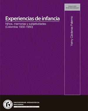 EXPERIENCIAS DE INFANCIA : NIÑOS, MEMORIAS Y SUBJETIVIDADES (COLOMBIA, 1930-1950