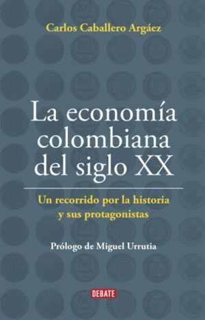 LA ECONOMÍA COLOMBIANA DEL SIGLO XX : UN RECORRIDO POR LA HISTORIA Y SUS PROTAGO