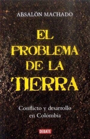 EL PROBLEMA DE LA TIERRA : CONFLICTO Y DESARROLLO EN COLOMBIA / ABSALÓN MACHADO.