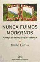 NUNCA FUIMOS MODERNOS. ENSAYO DE ANTROPOLOGIA SOCIAL